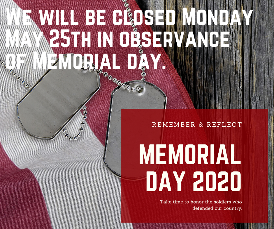 We will be closed Saturday 5/23, Sunday 5/24 and Monday 5/25 in observance of Memorial Day.